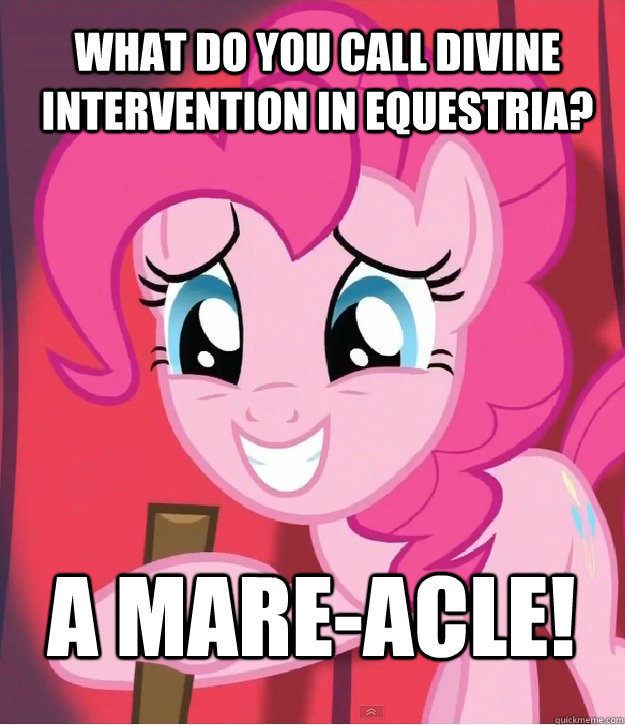 What do you call divine intervention in Equestria? A Mare-Acle! - What do you call divine intervention in Equestria? A Mare-Acle!  Bad Joke Pinkie Pie
