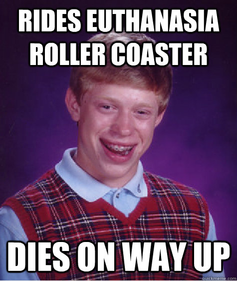 rides euthanasia roller coaster dies on way up - rides euthanasia roller coaster dies on way up  Bad Luck Brian