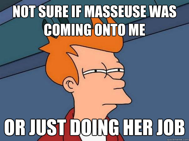 not sure if masseuse was coming onto me or just doing her job - not sure if masseuse was coming onto me or just doing her job  Futurama Fry