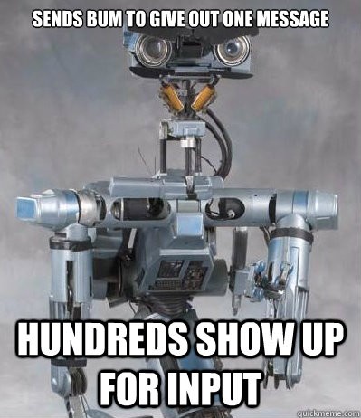 Sends bum to give out one message hundreds show up for input - Sends bum to give out one message hundreds show up for input  Angry Johnny Five