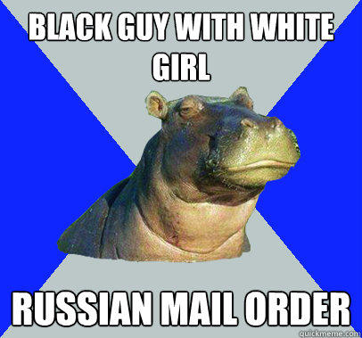 Black guy with white girl russian mail order - Black guy with white girl russian mail order  Skeptical Hippo
