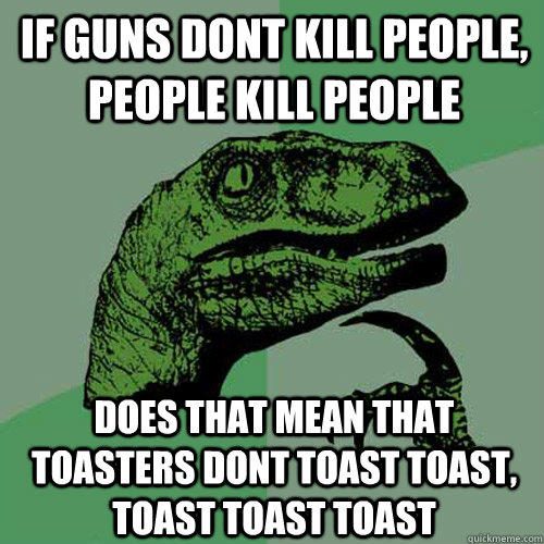 if guns dont kill people, people kill people does that mean that toasters dont toast toast, toast toast toast - if guns dont kill people, people kill people does that mean that toasters dont toast toast, toast toast toast  Philosoraptor