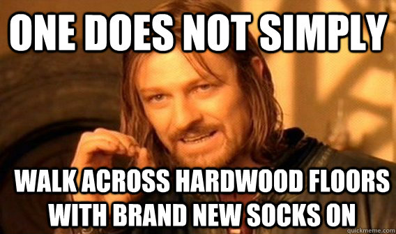 ONE DOES NOT SIMPLY WALK ACROSS HARDWOOD FLOORS WITH BRAND NEW SOCKS ON - ONE DOES NOT SIMPLY WALK ACROSS HARDWOOD FLOORS WITH BRAND NEW SOCKS ON  One Does Not Simply