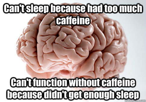 Can't sleep because had too much caffeine  Can't function without caffeine because didn't get enough sleep  - Can't sleep because had too much caffeine  Can't function without caffeine because didn't get enough sleep   Scumbag Brain