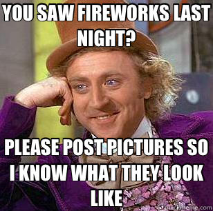 YOU SAW FIREWORKS LAST NIGHT? PLEASE POST PICTURES SO I KNOW WHAT THEY LOOK LIKE - YOU SAW FIREWORKS LAST NIGHT? PLEASE POST PICTURES SO I KNOW WHAT THEY LOOK LIKE  Condescending Wonka