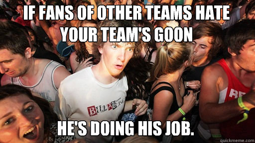 If fans of other teams hate your team's goon  He's doing his job.   - If fans of other teams hate your team's goon  He's doing his job.    Sudden Clarity Clarence