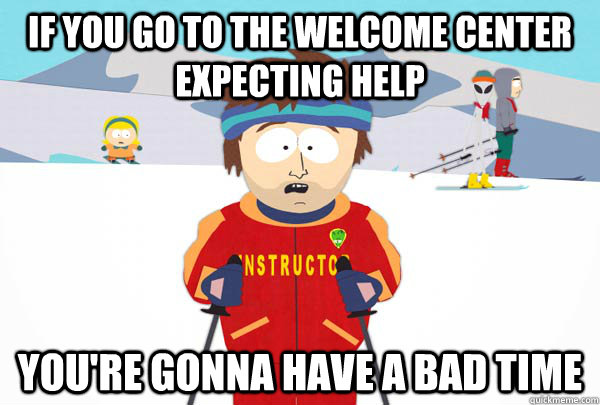 if you go to the welcome center expecting help You're gonna have a bad time - if you go to the welcome center expecting help You're gonna have a bad time  Super Cool Ski Instructor