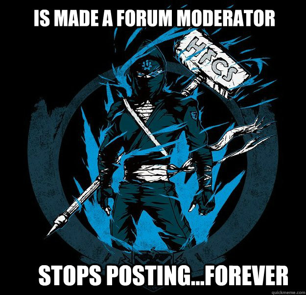Is made a forum moderator Stops posting...forever