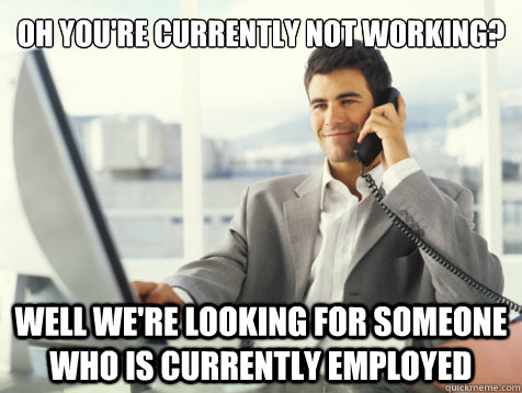 Oh you're currently not working? Well we're looking for someone who is currently employed - Oh you're currently not working? Well we're looking for someone who is currently employed  SCUMBAG RECRUITER