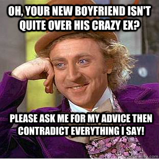 Oh, your new boyfriend isn't quite over his crazy ex? Please Ask me for my advice then contradict everything I say!  Condescending Wonka