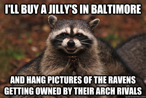 I'll buy a Jilly's in baltimore and hang pictures of the ravens getting owned by their arch rivals