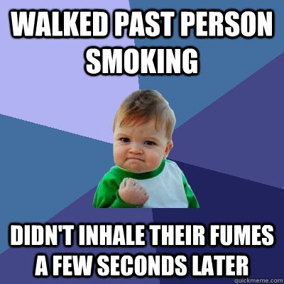 Walked past person smoking Didn't inhale their fumes a few seconds later - Walked past person smoking Didn't inhale their fumes a few seconds later  Success Kid
