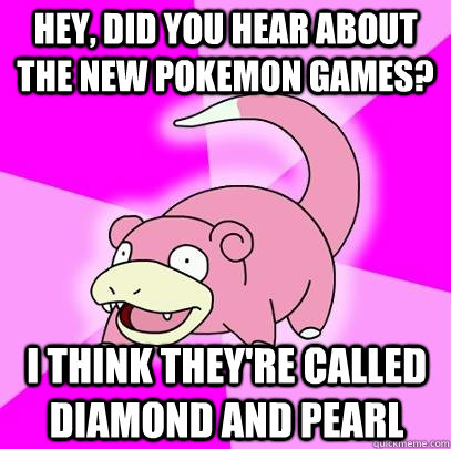 hey, did you hear about the new pokemon games? i think they're called diamond and pearl - hey, did you hear about the new pokemon games? i think they're called diamond and pearl  Slowpoke