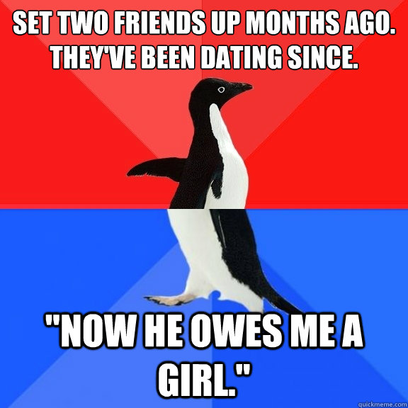 set two friends up months ago. they've been dating since.