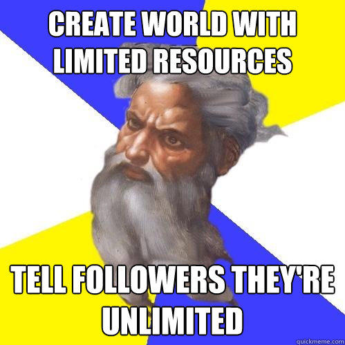 create world with limited resources tell followers they're unlimited - create world with limited resources tell followers they're unlimited  Advice God