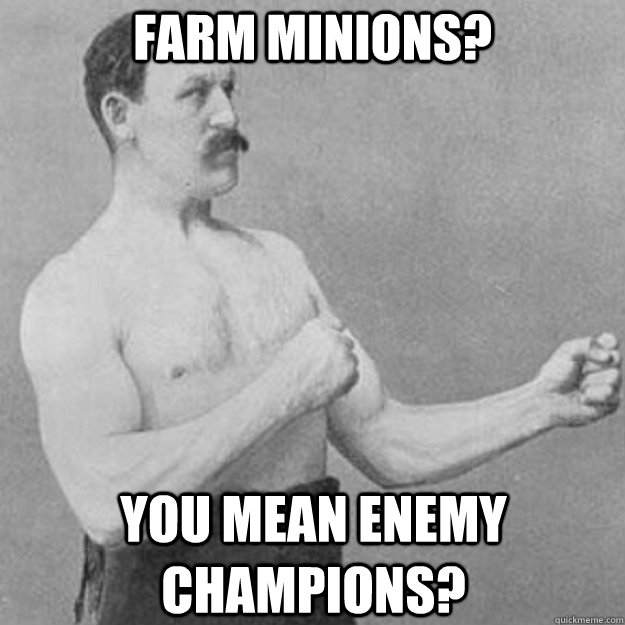 farm minions? you mean enemy champions? - farm minions? you mean enemy champions?  overly manly man
