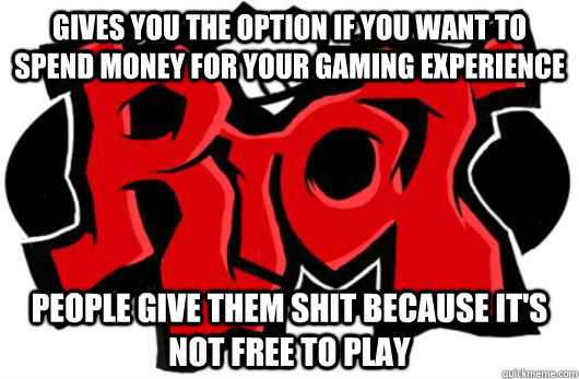 Gives you the option if you want to spend money for your gaming experience  People give them shit because it's not free to play - Gives you the option if you want to spend money for your gaming experience  People give them shit because it's not free to play  Misc