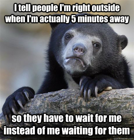 I tell people I'm right outside when I'm actually 5 minutes away so they have to wait for me instead of me waiting for them - I tell people I'm right outside when I'm actually 5 minutes away so they have to wait for me instead of me waiting for them  Confession Bear