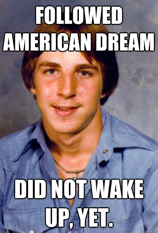 Followed American Dream Did not wake up, yet. - Followed American Dream Did not wake up, yet.  Old Economy Steven