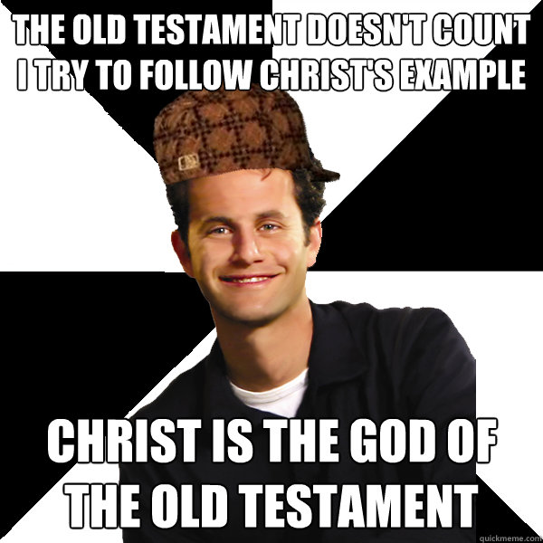 The old testament doesn't count I try to follow christ's example Christ is the god of the old testament - The old testament doesn't count I try to follow christ's example Christ is the god of the old testament  Scumbag Christian