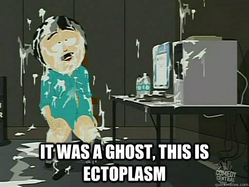 It was a ghost, this is ectoplasm - It was a ghost, this is ectoplasm  Randy Marsh Ectoplasm