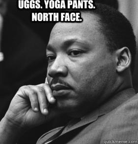 Uggs. Yoga Pants. North Face.  MLK SMH