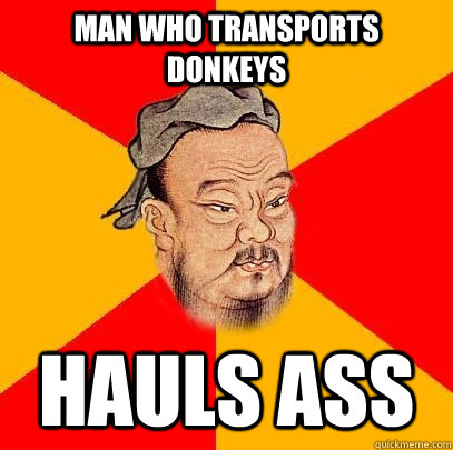 Man who transports donkeys hauls ass  Confucius says
