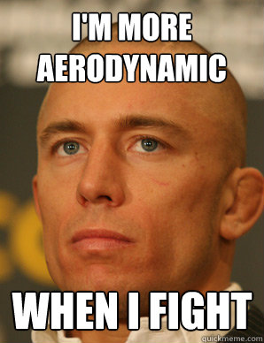 I'm more aerodynamic  when i fight