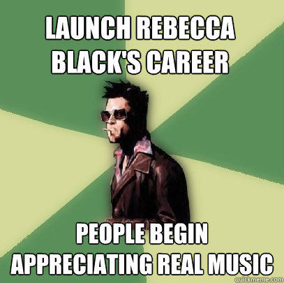 Launch Rebecca Black's career People begin appreciating real music - Launch Rebecca Black's career People begin appreciating real music  Helpful Tyler Durden