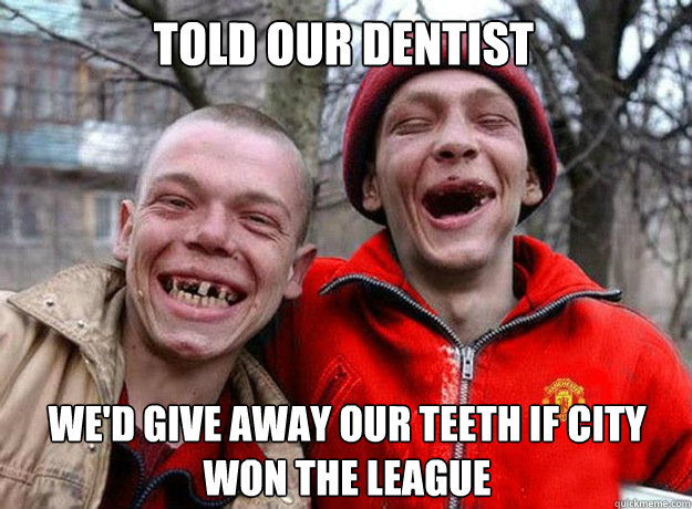 Told our dentist We'd give away our teeth if City won the league  Manchester United