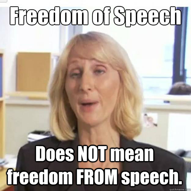 Freedom of Speech Does NOT mean freedom FROM speech.