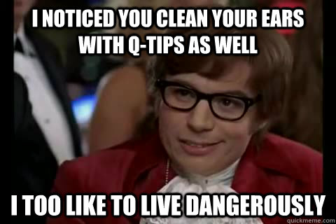 I noticed you clean your ears with q-tips as well i too like to live dangerously  Dangerously - Austin Powers