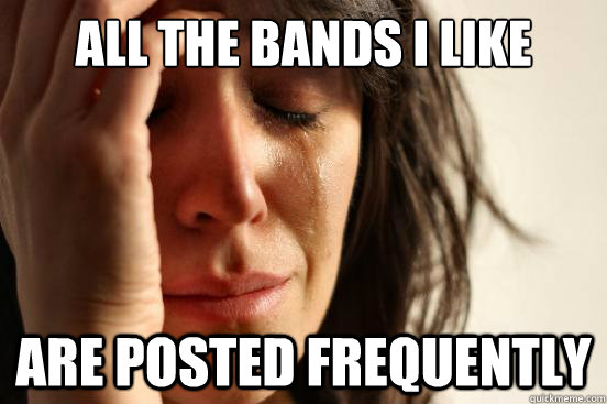 all the bands i like are posted frequently - all the bands i like are posted frequently  First World Problems