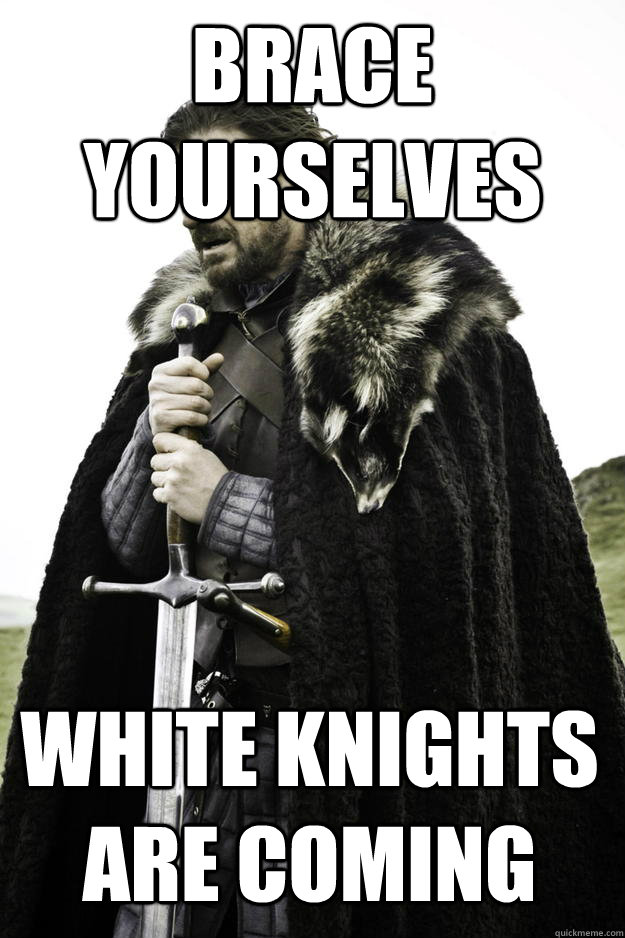 brace yourselves white knights are coming - brace yourselves white knights are coming  Winter is coming