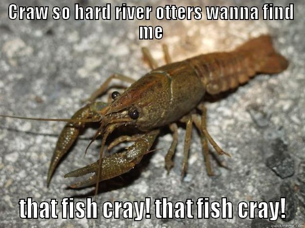 CRAW SO HARD RIVER OTTERS WANNA FIND ME  THAT FISH CRAY! THAT FISH CRAY! that fish cray