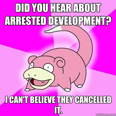 Did you hear about Arrested Development? I can't believe they cancelled it. - Did you hear about Arrested Development? I can't believe they cancelled it.  Slowpoke