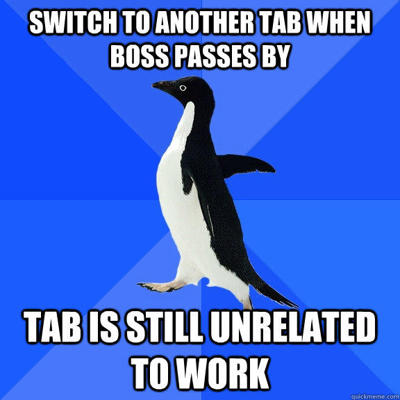Switch to another tab when boss passes by tab is still unrelated to work - Switch to another tab when boss passes by tab is still unrelated to work  Socially Awkward Penguin