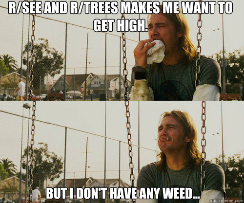 r/see and r/trees makes me want to get high. but I don't have any weed...