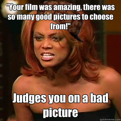 ''Your film was amazing, there was so many good pictures to choose from!'' Judges you on a bad picture   Scumbag Tyra
