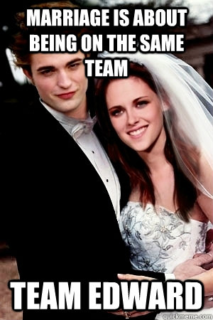 MArriage is about being on the same team team edward  Twilight Marriage Advice