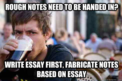 Rough notes need to be handed in? Write essay first, fabricate notes based on essay - Rough notes need to be handed in? Write essay first, fabricate notes based on essay  Lazy College Senior