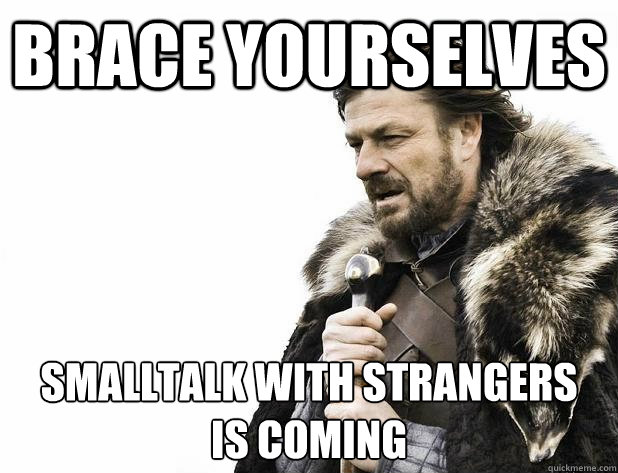 Brace yourselves smalltalk with strangers is coming - Brace yourselves smalltalk with strangers is coming  Misc