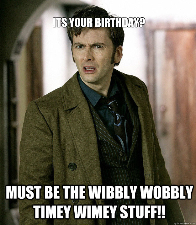6d967297ce147582d2df758229639e7c78f34a2c663dea0dd6a9208d3025f60c its your birthday? must be the wibbly wobbly timey wimey stuff
