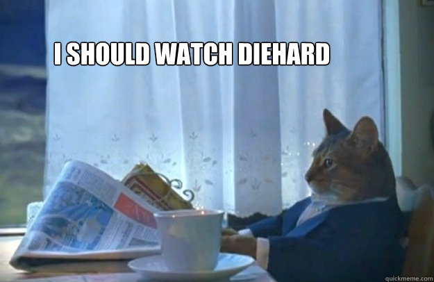 I should watch Diehard  - I should watch Diehard   Sophisticated Cat