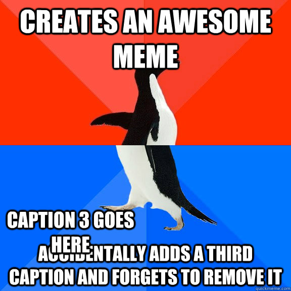 creates an awesome meme accidentally adds a third caption and forgets to remove it Caption 3 goes here - creates an awesome meme accidentally adds a third caption and forgets to remove it Caption 3 goes here  Socially Awesome Awkward Penguin
