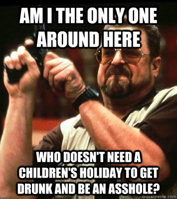 AM I THE ONLY ONE AROUND HERE  who doesn't need a children's holiday to get drunk and be an asshole? - AM I THE ONLY ONE AROUND HERE  who doesn't need a children's holiday to get drunk and be an asshole?  Misc