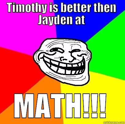 TIMOTHY IS BETTER THEN JAYDEN AT MATH!!! Troll Face