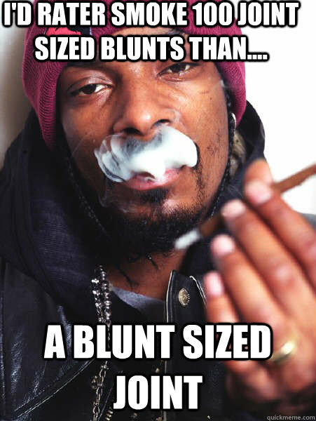 I'd rater smoke 100 joint sized blunts than.... a blunt sized joint - I'd rater smoke 100 joint sized blunts than.... a blunt sized joint  Misc