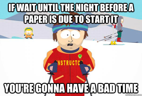 If wait until the night before a paper is due to start it You're gonna have a bad time - If wait until the night before a paper is due to start it You're gonna have a bad time  Super Cool Ski Instructor