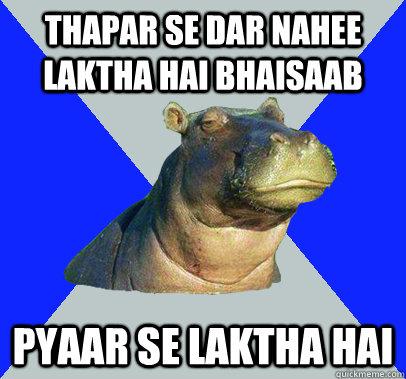 thapar se dar nahee laktha hai bhaisaab pyaar se laktha hai  Skeptical Hippo